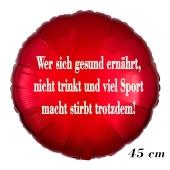 Wer sich gesund ernährt, nicht trinkt und viel Sport macht stirbt trotzdem!, ohne Helium, 45 cm